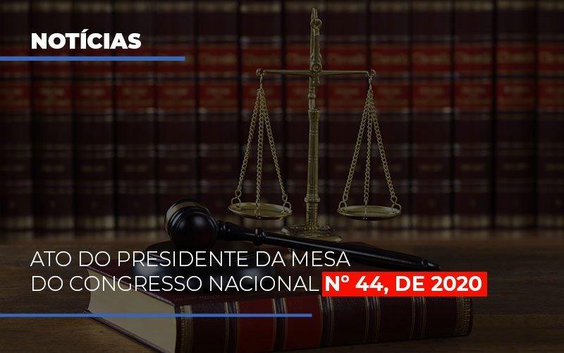 ato-do-presidente-da-mesa-do-congresso-nacional-n-44-de-2020 - ATO DO PRESIDENTE DA MESA DO CONGRESSO NACIONAL Nº 44, DE 2020